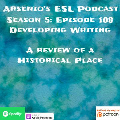 Arsenio's ESL Podcast | Season 5 Episode 108 | Developing writing | Patreon Feature - A Review of a Historical Place