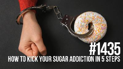 1435: How to Kick Your Sugar Addiction in 5 Simple Steps