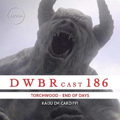 DWBRcast 186 - Torchwood: End of Days! Kaiju em Cardiff!