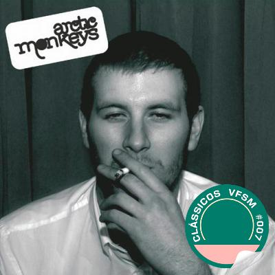"""Clássicos VFSM #007 – Arctic Monkeys: """"Whatever People Say I Am, That's What I'm Not"""""""