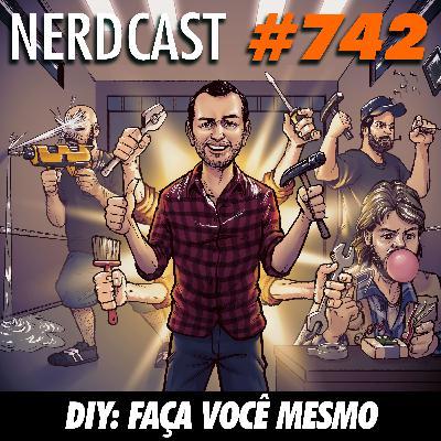 NerdCast 742 - DIY: Faça você mesmo