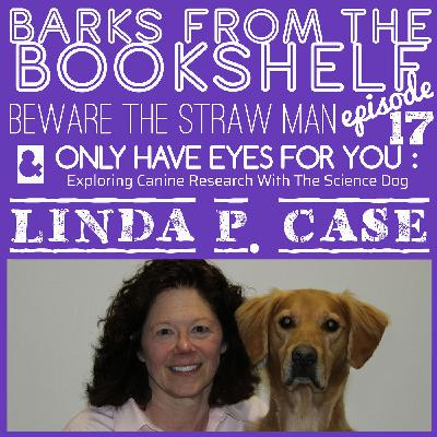 #17 Linda P. Case - Beware The Straw Man & Only Have Eyes For You: Exploring Canine Research With The Science Dog