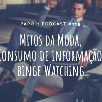 Papo H Podcast #119 – Mitos da Moda, Consumo de Informação, Binge Watching