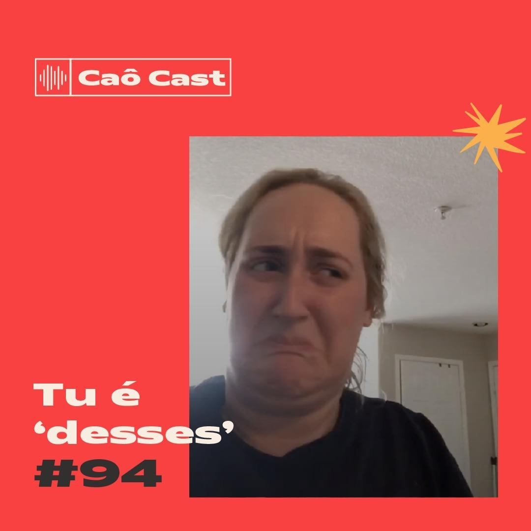 """Caô Cast #94 - Tu é """"desses"""""""