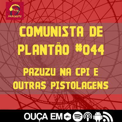 Comunista de Plantão #044: Pazuzu na CPI e outras pistolagens