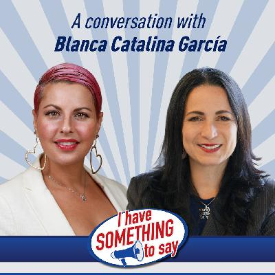 """Episode #90: """"I Have SOMETHING To Say"""" with special guest, Blanca Catalina Garcia"""