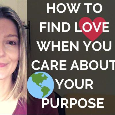 Here's How to Find True Love When You Care about Your Purpose (Surprise!)
