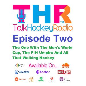 Episode 2 - Talk Hockey Radio - The One with The Mens World Cup, The FIH Umpire And All That Walking
