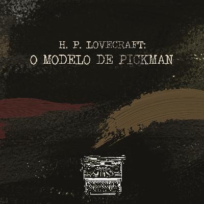 H.P. Lovecraft: O Modelo de Pickman