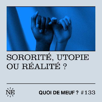 #133 - Sororité, utopie ou réalité ?