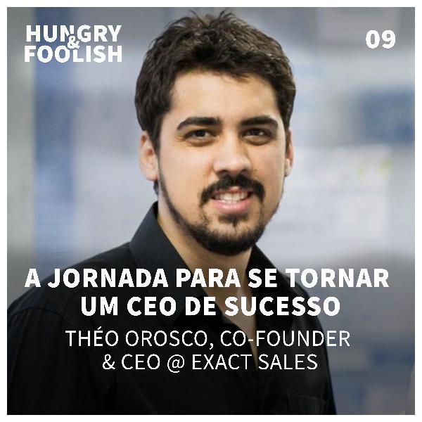 09 - A jornada para se tornar um CEO de sucesso (Theo Orosco, CEO & Co-Founder @ Exact Sales)