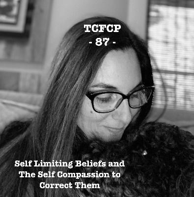 87: Episode 87 - Self Limiting Beliefs and The Self Compassion to Correct Them