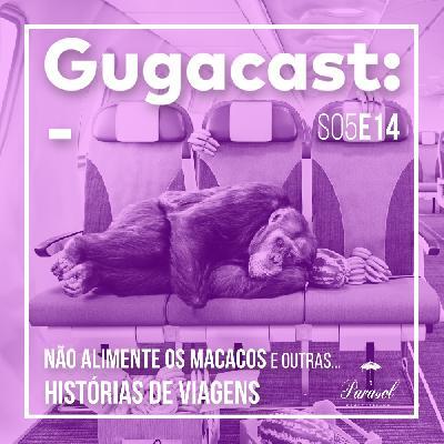 Não Alimente os Macacos e outras HISTÓRIAS DE VIAGENS - Gugacast - S05E14