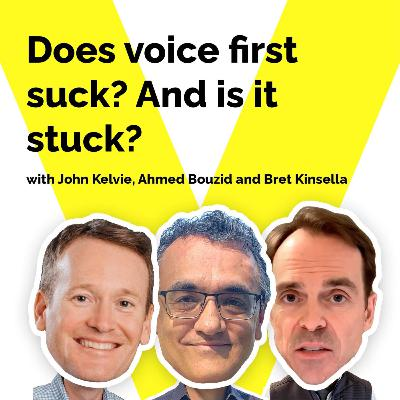 Does voice first suck? And is it stuck? With Bret Kinsella, John Kelvie and Ahmed Bouzid