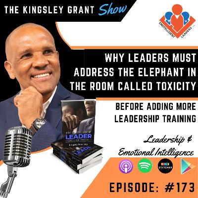 KGS173 | Why Leaders Must Address The Elephant in The Room Called Toxicity Before Adding More Leadership Training with Kingsley Grant