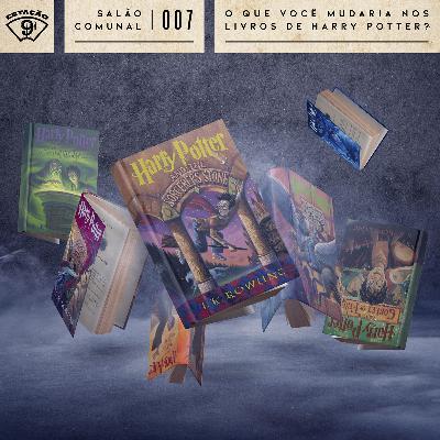 Salão comunal #07 - O que você mudaria nos livros de Harry Potter?