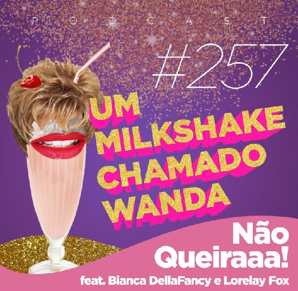 #257 - Não Queiraaaa! feat. Bianca DellaFancy e Lorelay Fox
