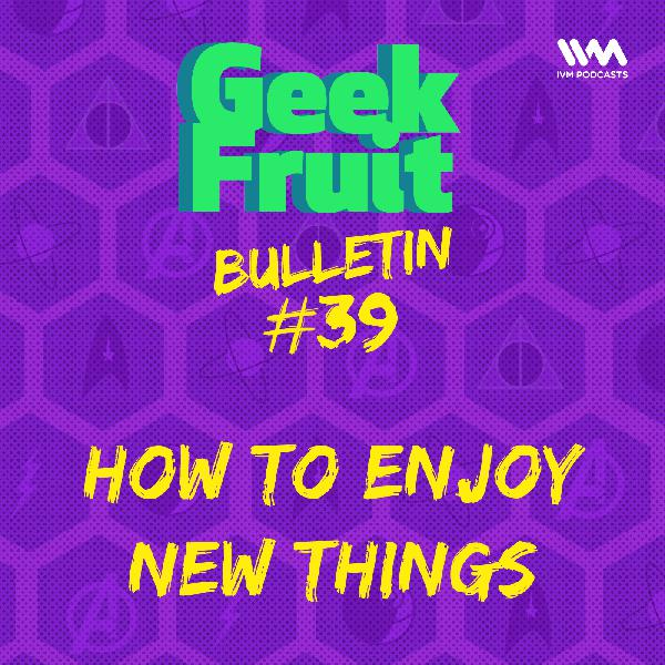 Ep. 195: Bulletin #39: How To Enjoy New Things