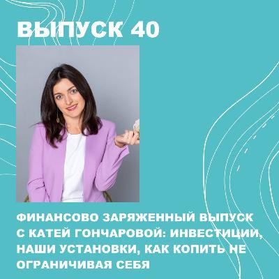 40.БОНУС! Екатерина Гончарова. Как инвестировать, копить, не ограничивая себя и бороться со своими установками
