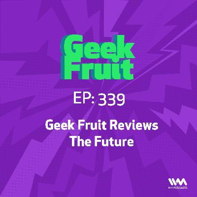 Ep. 339: Geek Fruit Reviews The Future