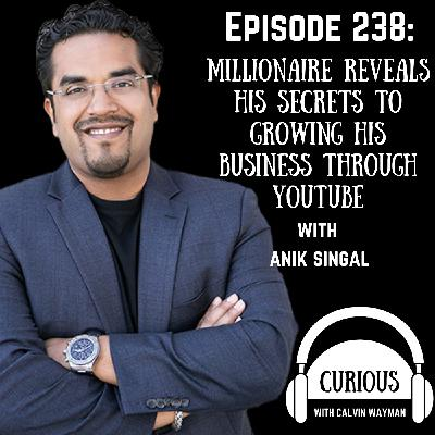 Ep238-Millionaire Reveals His Secrets to Growing His Business Through Youtube with Anik Singal