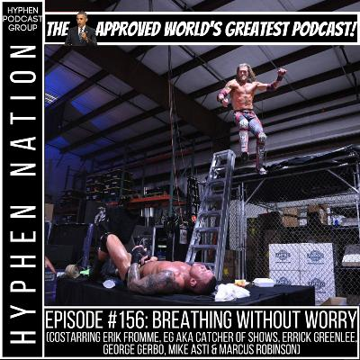 Episode #156: Breathing Without Worry (Costarring Erik Fromme, EG aka Catcher Of Shows, Errick Greenlee, George Gerbo, Mike Asti & Marcus Robinson)