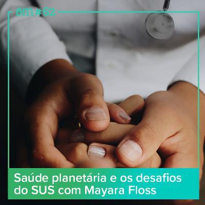 #62 - Saúde planetária e os desafios do SUS com MayaraFloss