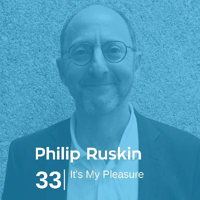 Ep 33. Philip Ruskin - It's My Pleasure
