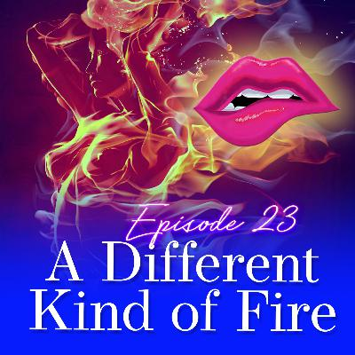 Episode 23: A Different Kind of Fire