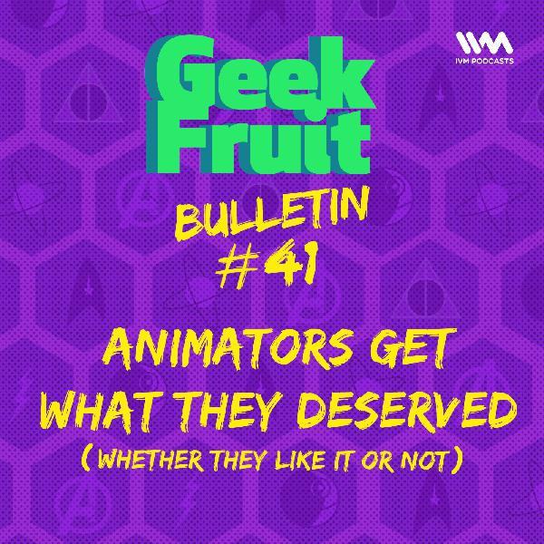 Ep. 199: Bulletin #41: Animators Get What They Deserved (Whether They Like It Or Not)