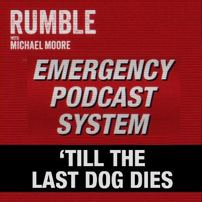 Ep. 32: EMERGENCY PODCAST SYSTEM — 'Till The Last Dog Dies