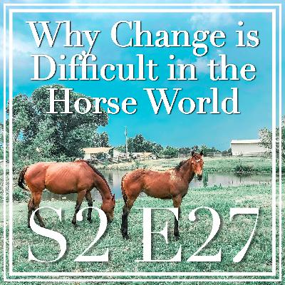 27 || Why Change is Difficult in the Horse World