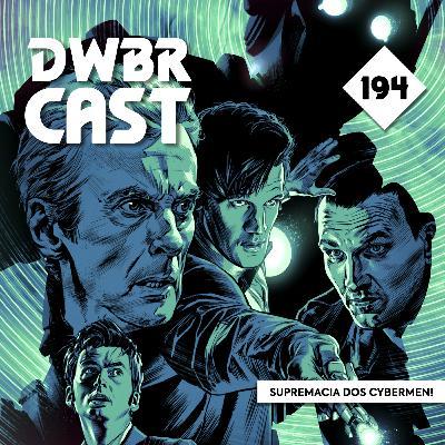 DWBRcast 194 - Supremacia dos Cybermen!