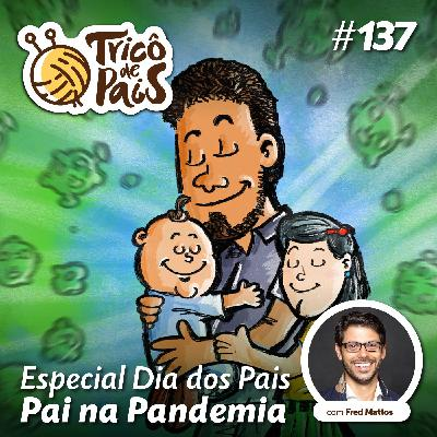 #137 - Especial Dia dos Pais - Pai na Pandemia
