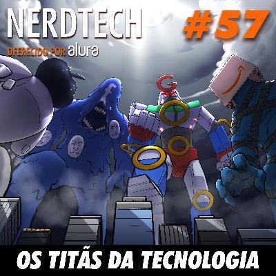 NerdTech 57 - Os Titãs da Tecnologia