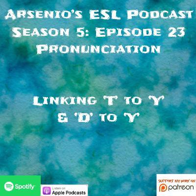 Arsenio's ESL Podcast: Season 5 - Episode 23 - Pronunciation - Linking 'T' to 'Y' & 'D' to 'Y'