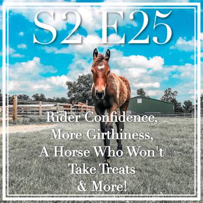 25 || Rider Confidence, More Girthiness, A Horse Who Won't Take Treats & More!