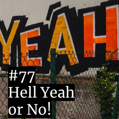 #77: Hell yeah or no