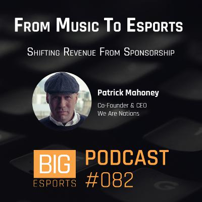 #082 - From Music To Esports - Shifting Revenue From Sponsorships - With Patrick Mahoney - Co-Founder & CEO of We Are Nations