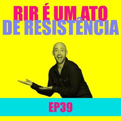 Ep 39 - Rir é um ato de resistência
