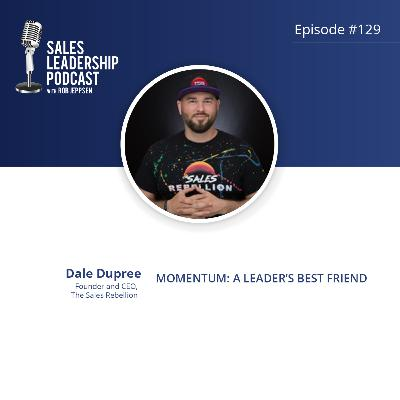 Episode 129: #129: Dale Dupree of The Sales Rebellion — Momentum:  A Leader's Best Friend…and How to Build it