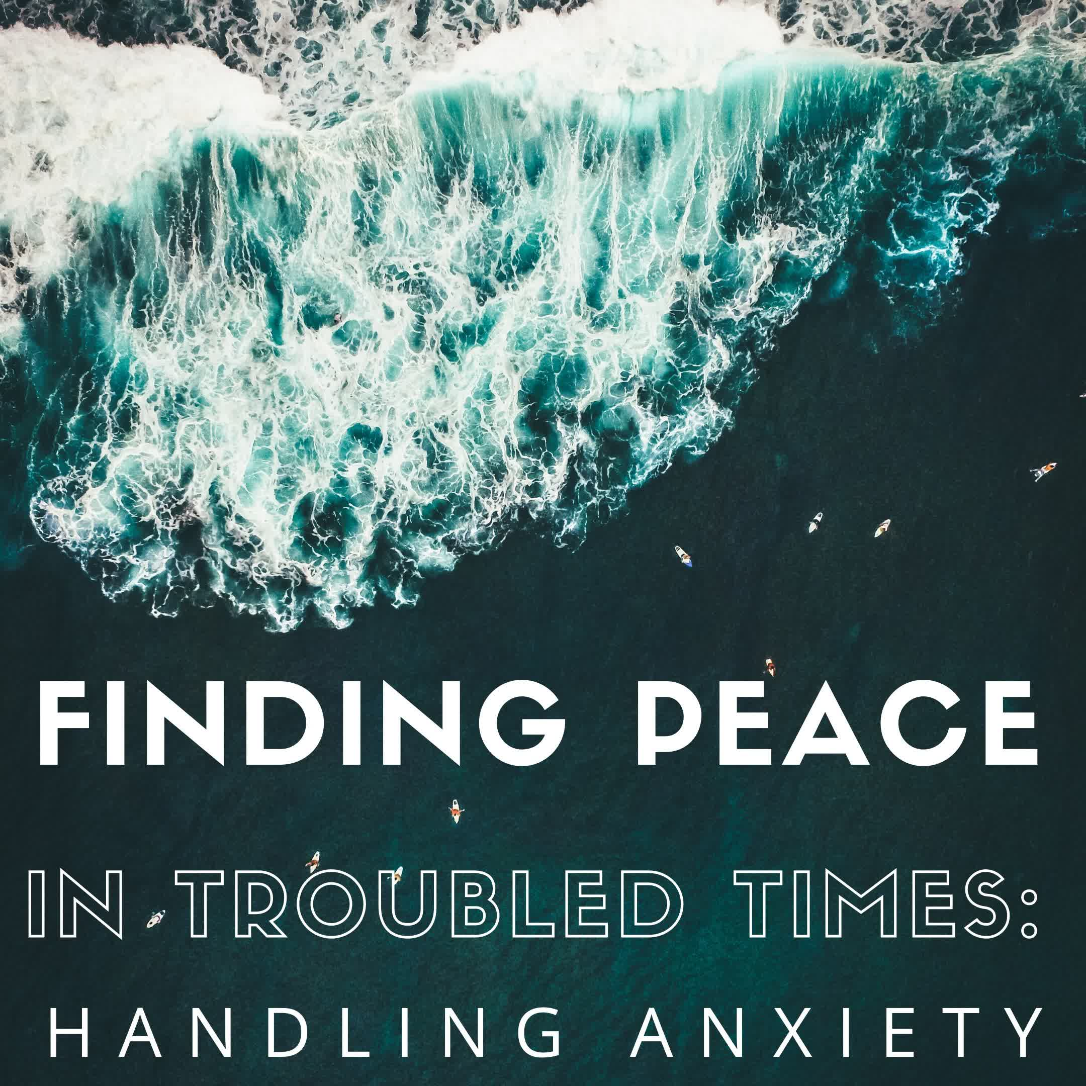 Finding Peace in Troubling Times: Handling Anxiety