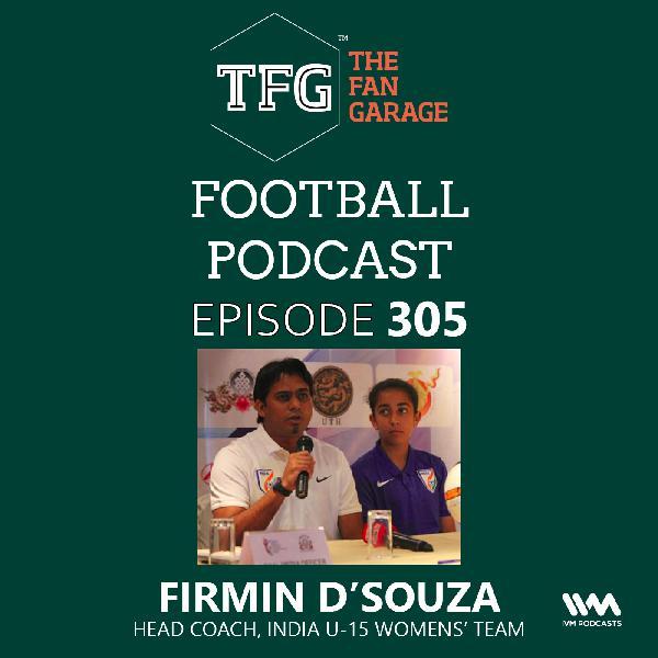 TFG Indian Football Ep. 305: Exclusive chat Firmin D'Souza - India U-15 Womens' Team Head Coach