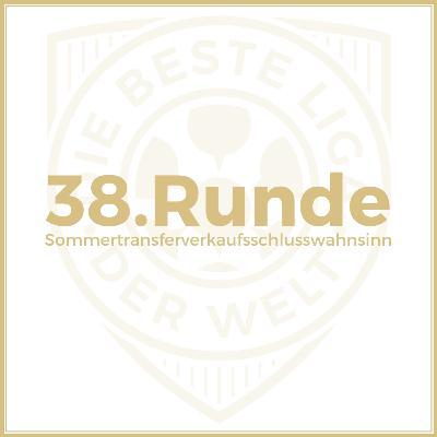 38. Runde // Sommertransferverkaufsschlusswahnsinn