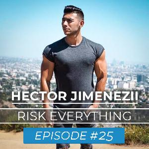 Ep. #25 : Hector Jimenezii : Risk Everything