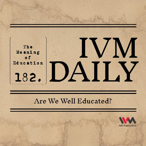IVM Daily Ep. 182: Are We Well Educated?