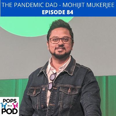 EP 84 - Pandemic Dad - Mohijit Mukerjee