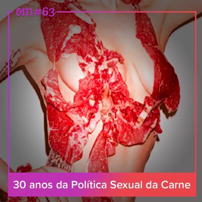 #63 – 30 anos da Política Sexual daCarne