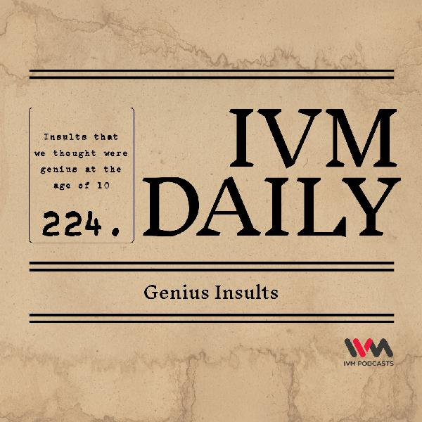 IVM Daily Ep. 224: Genius Insults