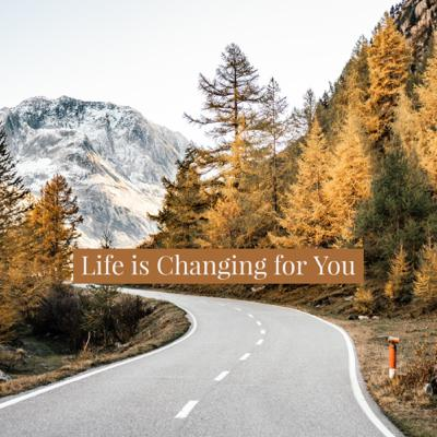 Life is Changing for You